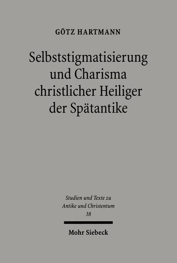 Selbststigmatisierung und Charisma christlicher Heiliger der Spätantike