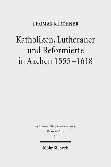 Katholiken, Lutheraner und Reformierte in Aachen 1555–1618